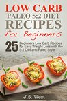 Low Carb 5:2 Paleo Dieting for Beginners. 25 Beginners Low Carb Paleo Recipes for Easy Weight Loss with the 5:2 Diet and Paleo Style and Paleo ... Beginners, Paleo Diet Free Kindle Books)