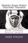 Heroes Hang when Traitors Triumph: WERE SINNERS REALLY SAINTS