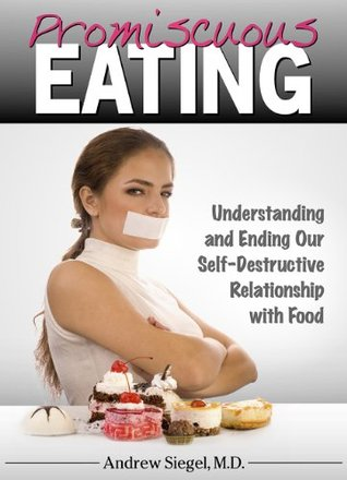 Promiscuous Eating: Understanding and Ending our Self-Destructive Relationship with Food