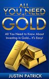 All You Need Is Gold: All You Need To Know About Investing In Gold... IT'S EASY