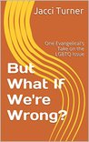 But What If We're Wrong?: One Evangelical's Take on the LGBTQ Issue