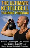 The Ultimate Kettlebell Training Program: How To Lose Weight, Gain Muscle And Become Super Strong Using Simple Kettlebell Exercises
