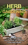 Herb Gardening: A beginner's guide to herb planting, and growing a great herb garden!