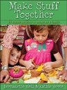 Make Stuff Together: 24 Simple Sewing Projects to Create as a Family