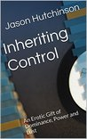 Inheriting Control: An Erotic Gift of Dominance, Power and Lust (The Ring of Influence Book 1)