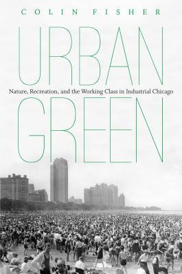 Urban Green: Nature, Recreation, and the Working Class in Industrial Chicago