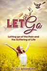 Let Go: Letting go of the Pain and the Suffering of Life