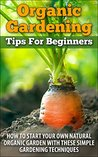 Organic Gardening Tips for Beginners: How to Start Your Own Natural Organic Garden with these Simple Gardening Techniques