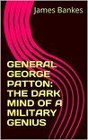GENERAL GEORGE PATTON: THE DARK MIND OF A MILITARY GENIUS