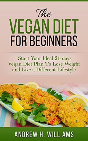 The Vegan Diet for Beginners: Start Your Ideal 21-days Vegan Diet Plan To Lose Weight and Live a Different Lifestyle