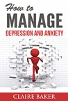 How To Manage Depression and Anxiety: Your Ultimate Guide To a Calmer, Happier Life (manage depression, manage anxiety, dealing with depression, dealing ... overcome depression, overcome anxiety)