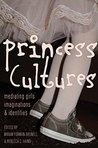 Princess Cultures: Mediating Girls Imaginations and Identities