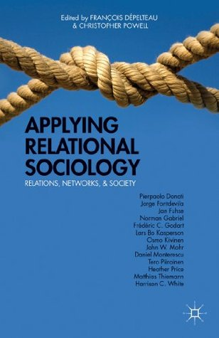 Applying Relational Sociology: Relations, Networks, and Society