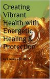 Creating Vibrant Health with Energetic Healing & Protection: by Leslee E. Serdar