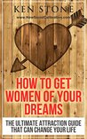 How To Get Women Of Your Dreams: The Ultimate Attraction Guide That Can Change Your Life