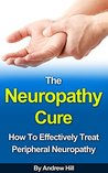 The Neuropathy Cure: How to Effectively Treat Peripheral Neuropathy (Peripheral Neuropathy, Diabetes, Intervention Therapy, Spinal Cord, Drug Therapy, Chronic Pain, Biofeedback)