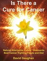 Is There a Cure for Cancer: Natural Alternative Cancer Treatments, Best Cancer Fighting Foods and Diet