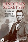 Lincoln's Secret Spy: The Civil War Case That Changed the Future of Espionage