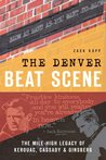 The Denver Beat Scene: The Mile-High Legacy of Kerouac, Cassady and Ginsberg