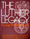 The Luther Legacy: An Introduction to Luther's Life and Thought for Today