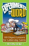 Experiments Upon The Word: 101 Object Lessons for Latter-day Saints