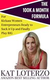 The 100k a Month Formula: For Kickass Women Entrepreneurs Ready to Suck It Up and Finally Play BIG!