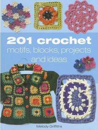 201 Crochet Motifs, Blocks, Projects and Ideas by Melody Griffiths