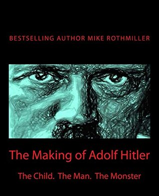 The Making of Adolf Hitler: The Child. The Man. The Monster