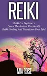 Reiki: Reiki For Beginners - Learn the Ancient Practice of Reiki Healing and Transform Your Life!