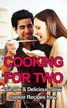Cooking for Two: Simple & Delicious Slow Cooker Recipes for Two (Cooking for two, Cooking for two cookbook, Slow Cooker Recipes for Two, Slow Cooker Recipes for Beginners, Slow Cooker)