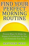 FIND YOUR PERFECT MORNING ROUTINE: Proven Ways To Wake Up Happy & Productive So You Can Dominate Your Day