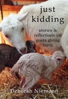 Just Kidding: Stories and Reflections on Goats Giving Birth
