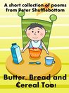Butter, Bread and Cereal too!: A short collection of breakfast poems by Peter Shufflebottom