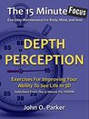 The 15 Minute Focus: DEPTH PERCEPTION: Exercises For Improving Your Ability To See Life In 3D (The 15 Minute Fix Book 13)
