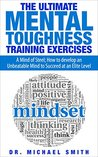 The Ultimate Mental Toughness Training Exercises: A Mind of Steel; How to develop an Unbeatable Mind to Succeed at an Elite Level