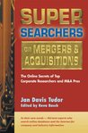 Super Searchers on Mergers & Acquisitions: The Online Secrets of Top Corporate Researchers and M&A Pros (Super Searchers series)
