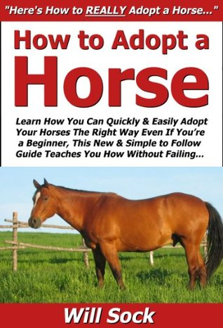 How to Adopt a Horse: Learn How You Can Quickly & Easily Adopt Your Horses The Right Way Even If You're a Beginner, This New & Simple to Follow Guide Teaches You How Without Failing