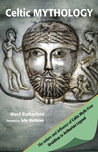 Celtic Mythology: The Nature and Influence of Celtic Myth from Druidism to Arthurian Legend