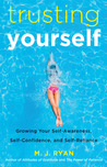 Trusting Yourself: Growing Your Self-Awareness, Self-Confidence, and Self-Reliance
