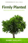Firmly Planted: How to Cultivate a Faith Rooted in Christ