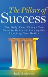 The Pillars of Success: The Only Four Things You Need in Order to Accomplish Anything You Desire