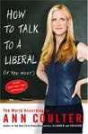 How to Talk to a Liberal (If You Must) by Ann Coulter