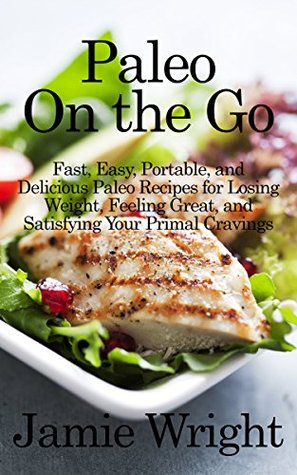 Paleo on the Go: Fast, Easy, Portable, and Delicious Paleo Recipes for Losing Weight, Feeling Great, and Satisfying Your Primal Cravings