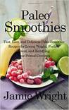 Paleo Smoothies: Fast, Easy, and Delicious Paleo Smoothie Recipes for Losing Weight, Feeling Great, and Satisfying Your Primal Cravings