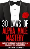 Alpha Male: 30 Laws of Alpha Male Mastery: Instantly Transform Yourself & Dominate The Dating Game (Alpha Male, Discipline, Success, How to Attract Women)