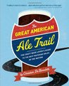 The Great American Ale Trail: The Craft Beer Lover's Guide to the Best Watering Holes in the Nation