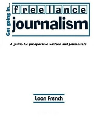 Get Going in Freelance Journalism: A Guide for Prospective Writers and Journalists