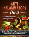 Anti Inflammatory Diet! A Complete Guide for Beginners: Get Rid of Chronic And Painful Inflammation By Following Anti Inflammatory Diet - Recipes Included! (Anti inflammatory cookbook)