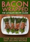 Bacon Wrapped: The Ultimate Recipe Guide - Over 30 Delicious & Best Selling Recipes