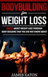 BODYBUILDING FOR WEIGHT LOSS by James Eaton